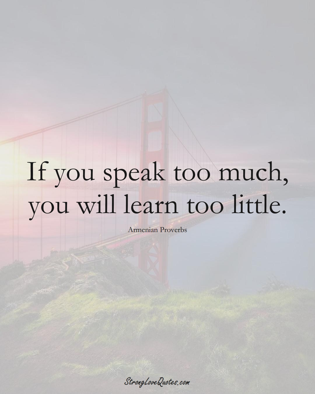 If you speak too much, you will learn too little. (Armenian Sayings);  #AsianSayings