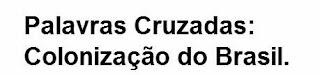 http://www.imagem.eti.br/palavras-cruzadas/palavras-cruzadas-colonizacao-do-brasil-historia.php