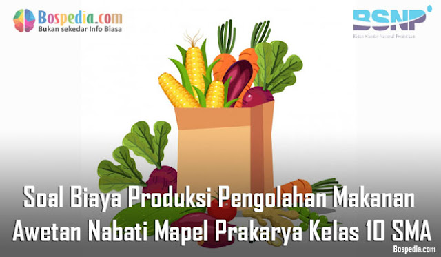 Soal Biaya Produksi Pengolahan Makanan Awetan Nabati Mapel Prakarya Kelas 10 SMA/MA
