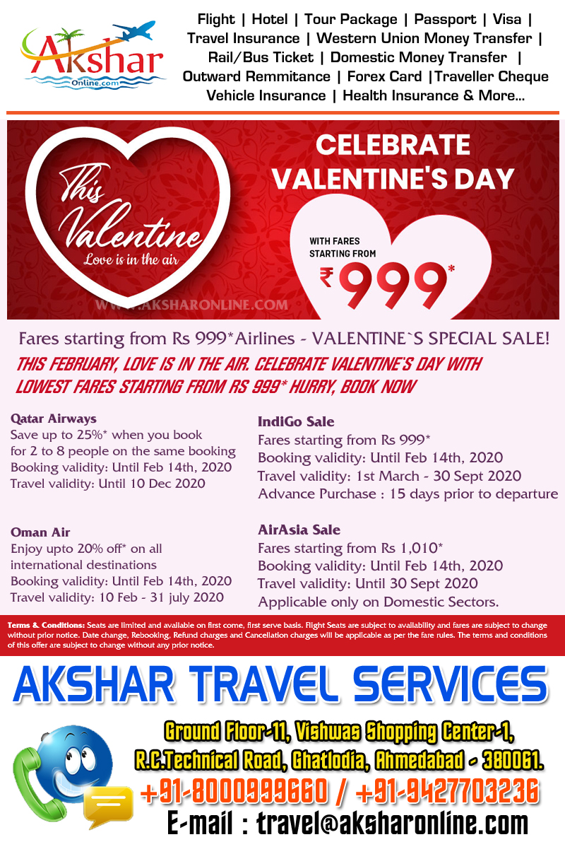 ares starting from Rs 999*Airlines - VALENTINE`S SPECIAL SALE!THIS FEBRUARY, LOVE IS IN THE AIR. CELEBRATE VALENTINE`S DAY WITH LOWEST FARES STARTING FROM RS 999* HURRY, BOOK NOWIndiGo Sale Fares starting from Rs 999* Booking validity: Until Feb 14th, 2020 Travel validity: 1st March - 30 Sept 2020 Advance Purchase : 15 days prior to departure   AirAsia Sale Fares starting from Rs 1,010* Booking validity: Until Feb 14th, 2020 Travel validity: Until 30 Sept 2020 Applicable only on Domestic Sectors.   Qatar Airways Save up to 25%* when you book for 2 to 8 people on the same booking Booking validity: Until Feb 14th, 2020 Travel validity: Until 10 Dec 2020   Oman Air Enjoy upto 20% off* on all international destinations Booking validity: Until Feb 14th, 2020 Travel validity: 10 Feb - 31 july 2020, Akshar Travel Services, Ghatlodia, Ahmedabad - 380061. mobile : 9427703236, 8000999660