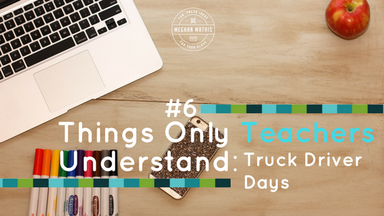 Things Only Teachers Understand #6: Truck Driver Days