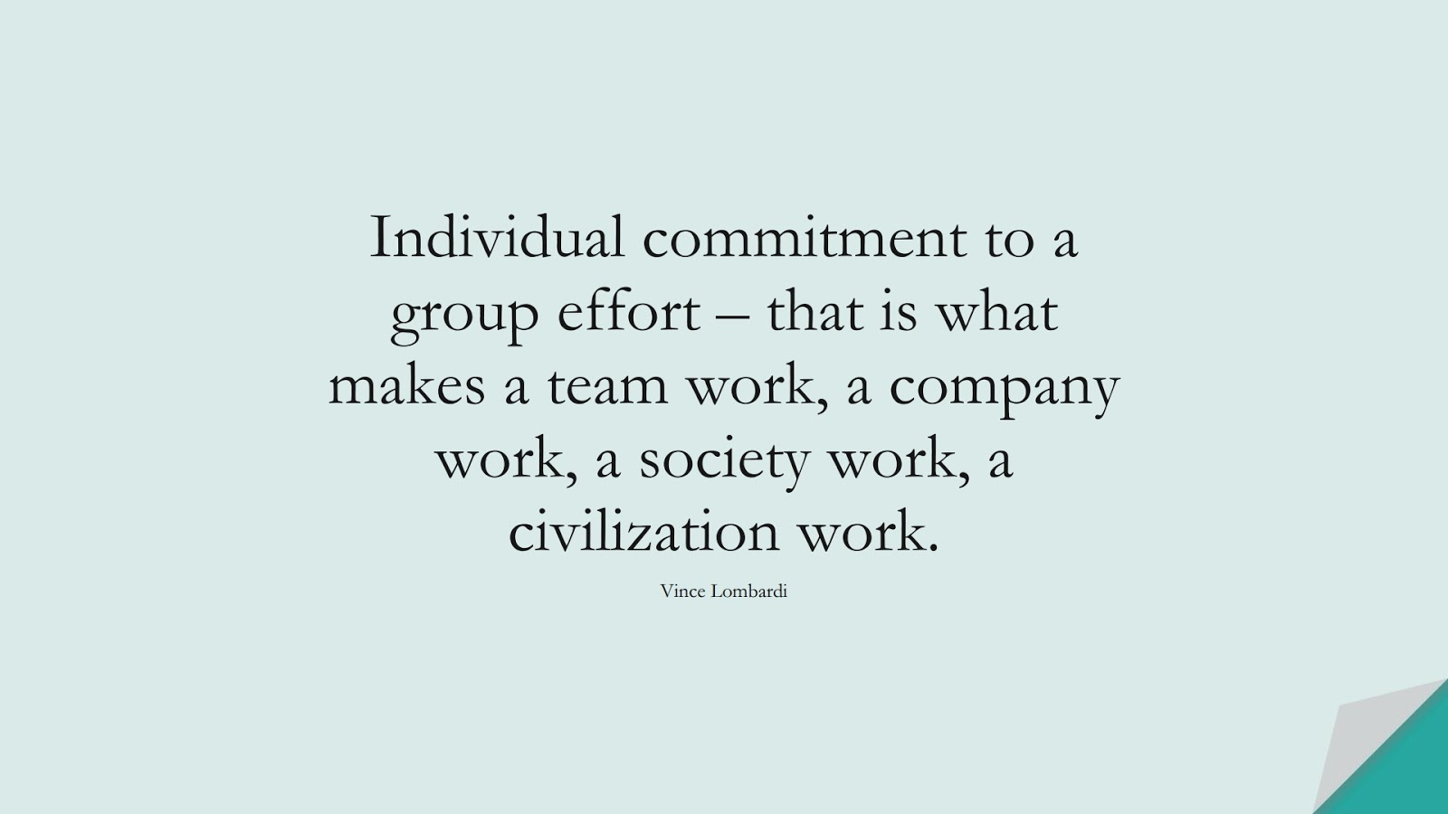 Individual commitment to a group effort – that is what makes a team work, a company work, a society work, a civilization work. (Vince Lombardi);  #HumanityQuotes