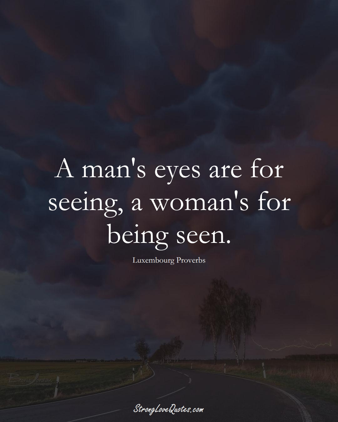 A man's eyes are for seeing, a woman's for being seen. (Luxembourg Sayings);  #EuropeanSayings
