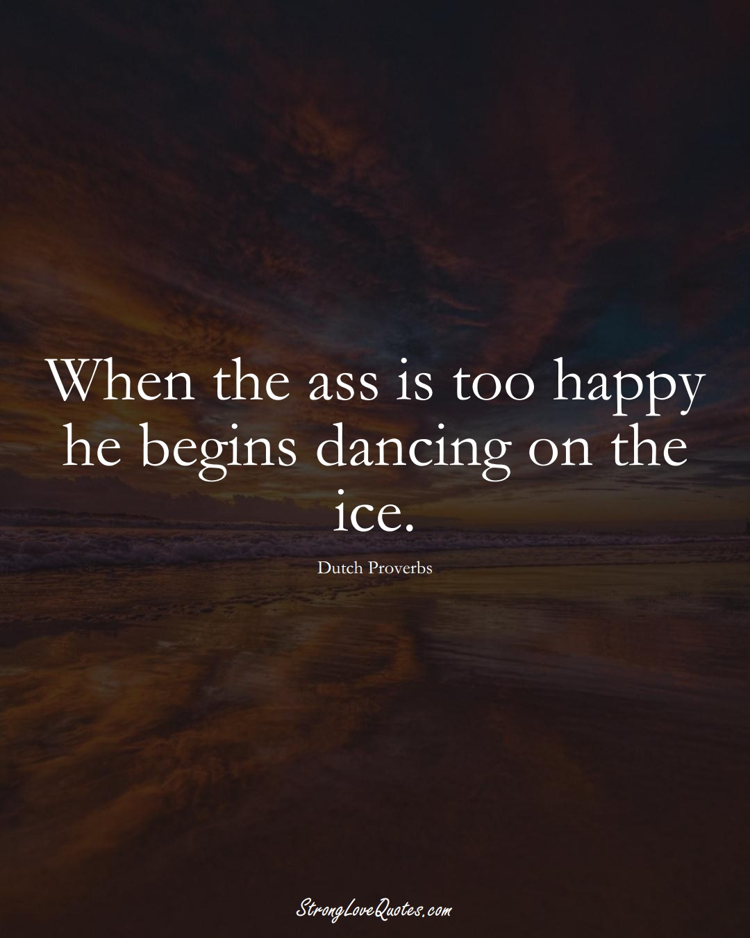 When the ass is too happy he begins dancing on the ice. (Dutch Sayings);  #EuropeanSayings