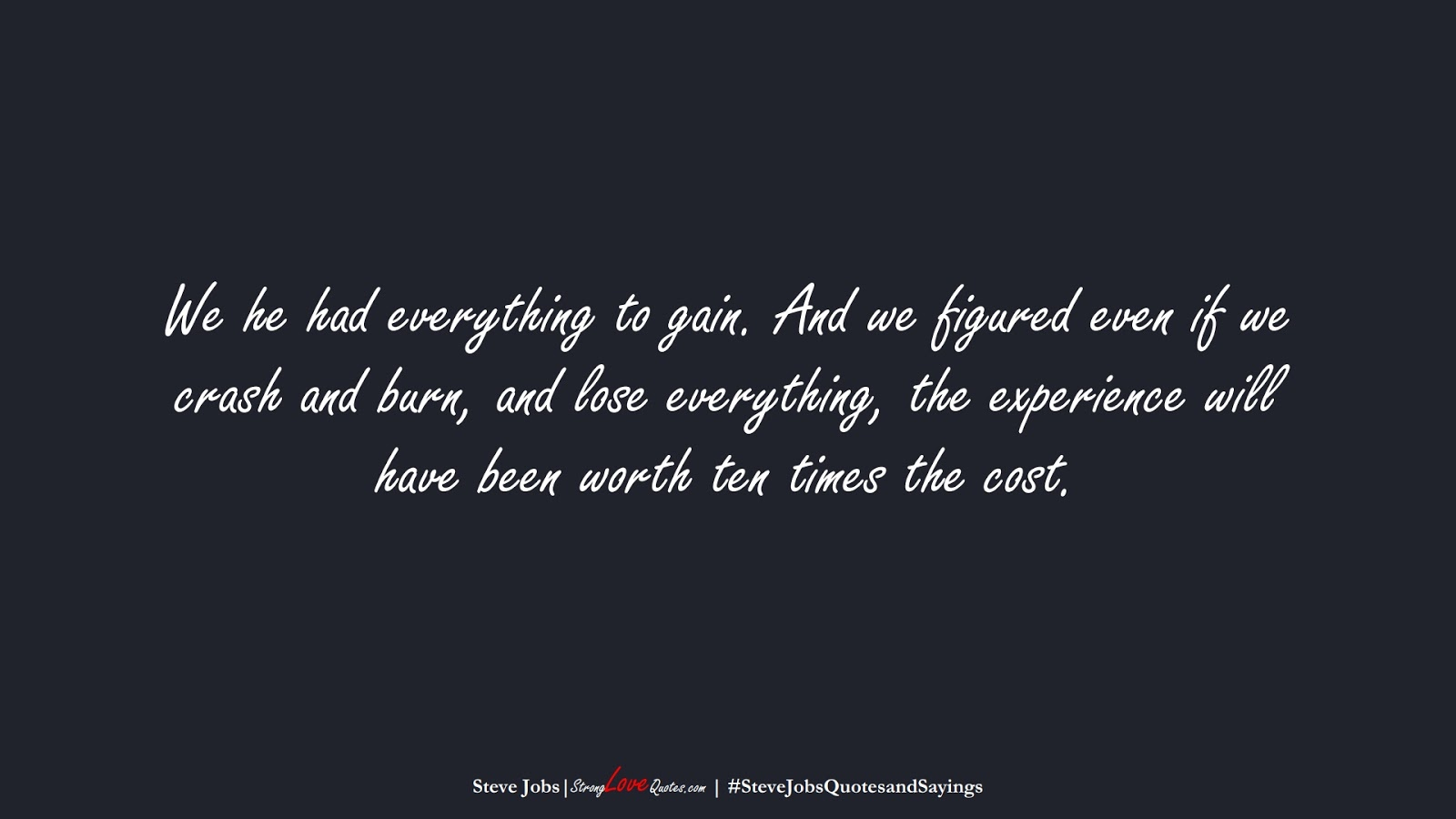 We he had everything to gain. And we figured even if we crash and burn, and lose everything, the experience will have been worth ten times the cost. (Steve Jobs);  #SteveJobsQuotesandSayings