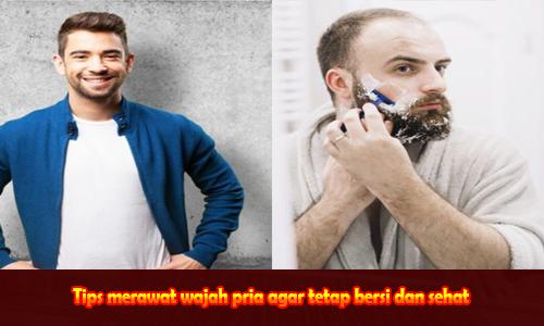 Tips merawat wajah pria agar tetap bersih dan sehat