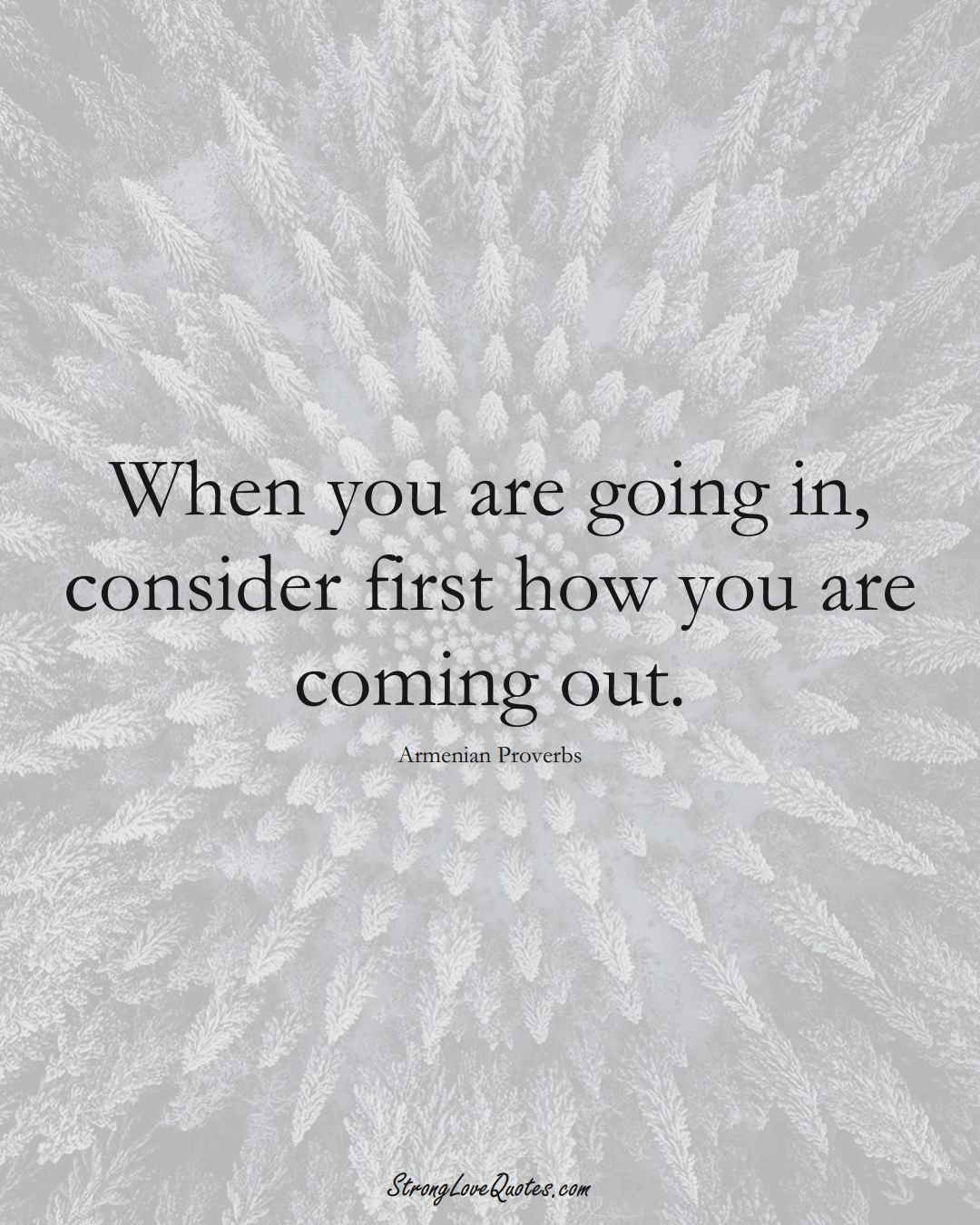 When you are going in, consider first how you are coming out. (Armenian Sayings);  #AsianSayings
