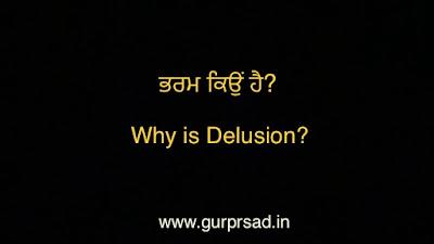 ਭਰਮ ਕਿਉ ਹੈ? Why is Delusion?