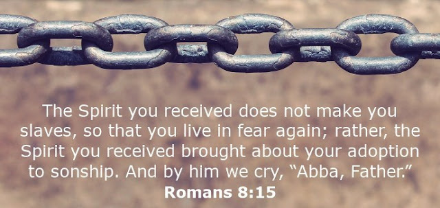"The Spirit you received does not make you slaves, so that you live in fear again; rather, the Spirit you received brought about your adoption to sonship. And by him we cry, ""Abba, Father."""