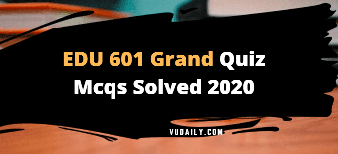 EDU601 grand quiz Mcqs solved 2020