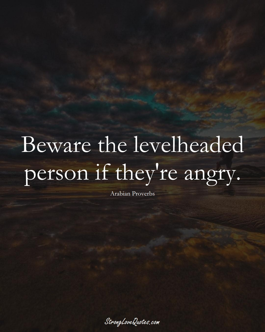Beware the levelheaded person if they're angry. (Arabian Sayings);  #aVarietyofCulturesSayings