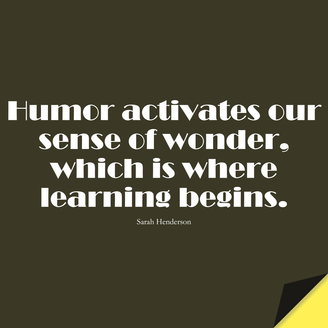 Humor activates our sense of wonder, which is where learning begins. (Sarah Henderson);  #EducationQuotes