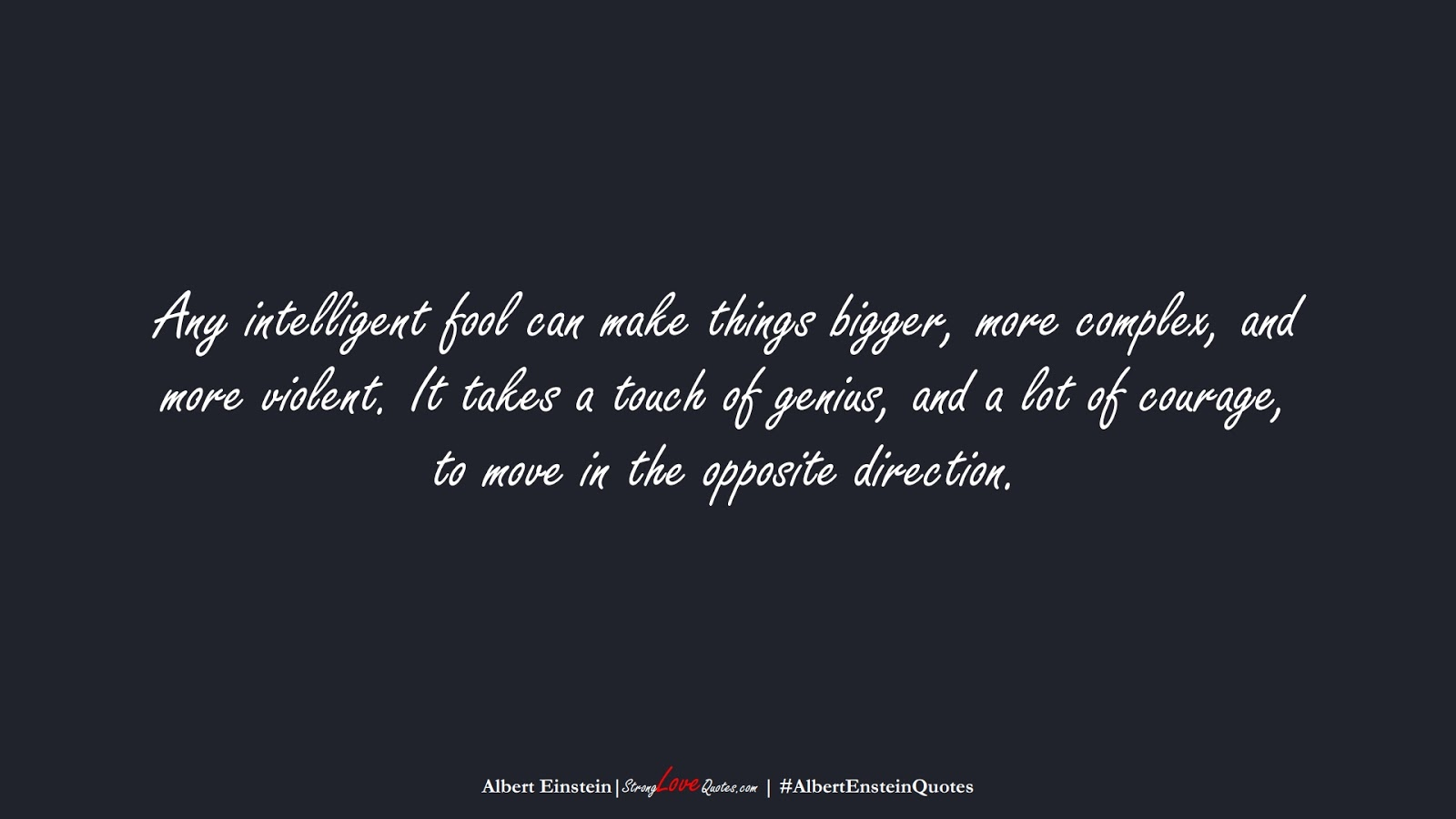 Any intelligent fool can make things bigger, more complex, and more violent. It takes a touch of genius, and a lot of courage, to move in the opposite direction. (Albert Einstein);  #AlbertEnsteinQuotes