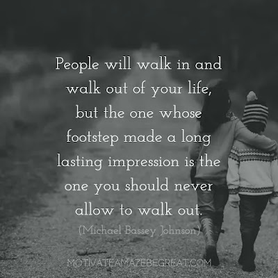 "Never Quit Quotes: ""People will walk in and walk out of your life, but the one whose footstep made a long lasting impression is the one you should never allow to walk out."" ― Michael Bassey Johnson"
