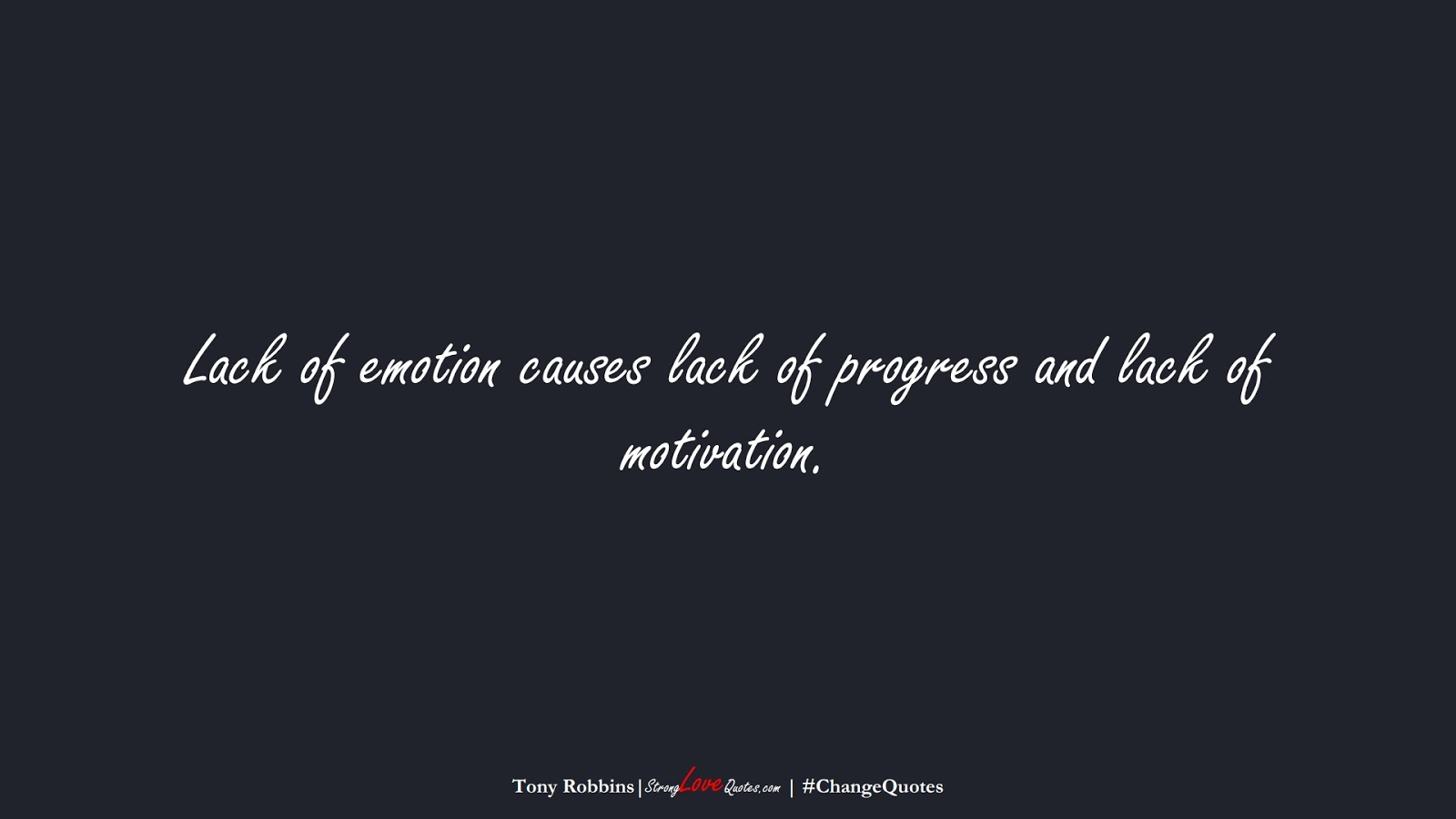 Lack of emotion causes lack of progress and lack of motivation. (Tony Robbins);  #ChangeQuotes