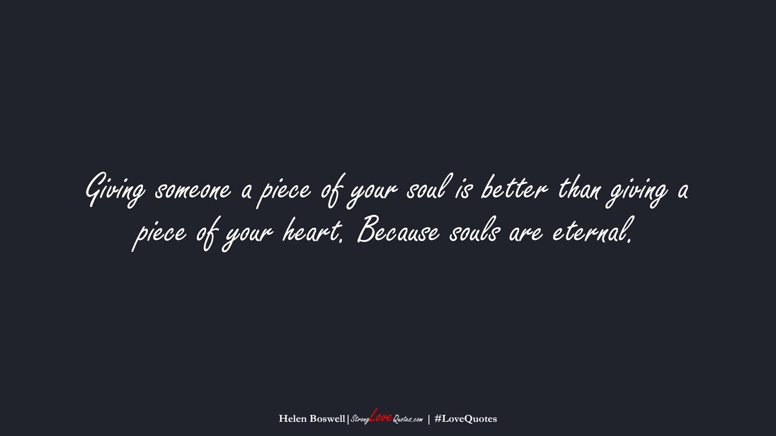 Giving someone a piece of your soul is better than giving a piece of your heart. Because souls are eternal. (Helen Boswell);  #LoveQuotes