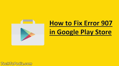 How to Fix Error 907 in Google Play Store