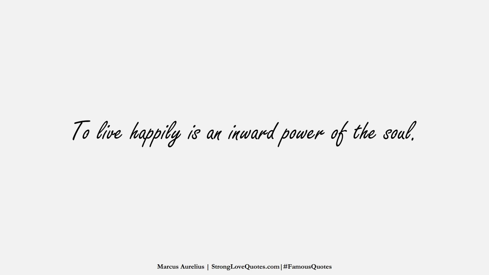 To live happily is an inward power of the soul. (Marcus Aurelius);  #FamousQuotes