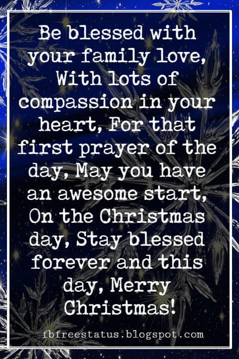 Christmas Blessings, Be blessed with your family love, With lots of compassion in your heart, For that first prayer of the day, May you have an awesome start, On the Christmas day, Stay blessed forever and this day, Merry Christmas!