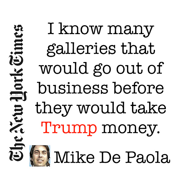 I know many galleries that would go out of business before they would take Trump money. — Mike De Paola, Threshold Worldwide LLC, President & CEO, a collector of contemporary art and member of various museum boards