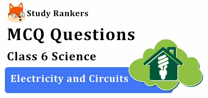 MCQ Questions for Class 6 Science: Ch 12 Electricity and Circuits