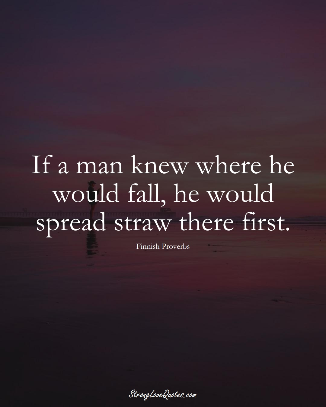 If a man knew where he would fall, he would spread straw there first. (Finnish Sayings);  #EuropeanSayings
