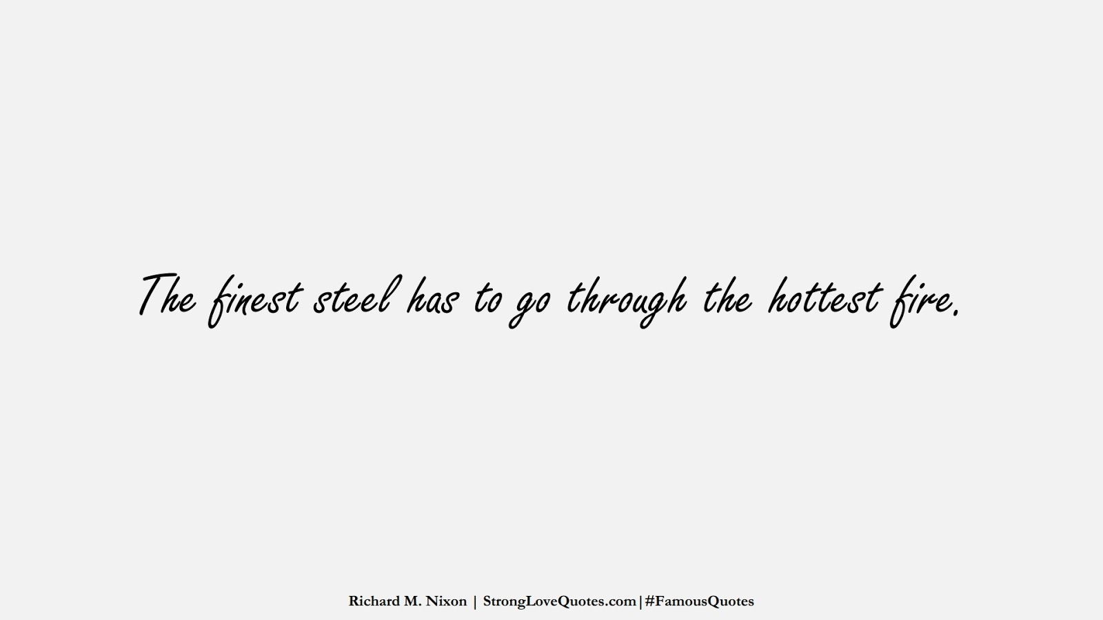 The finest steel has to go through the hottest fire. (Richard M. Nixon);  #FamousQuotes