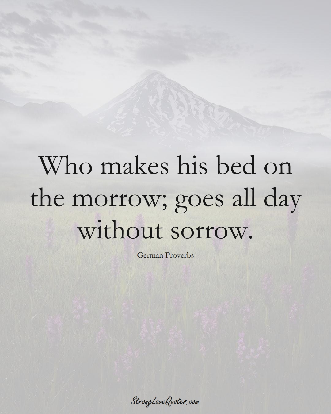 Who makes his bed on the morrow; goes all day without sorrow. (German Sayings);  #EuropeanSayings