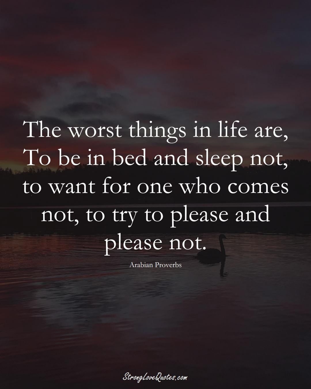 The worst things in life are, To be in bed and sleep not, to want for one who comes not, to try to please and please not. (Arabian Sayings);  #aVarietyofCulturesSayings
