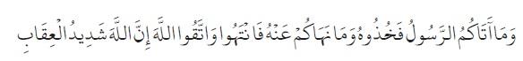 Apa yang diberikan Rasul kepadamu, maka terimalah. Dan apa yang dilarangnya bagimu, maka tinggalkanlah. Dan bertakwalah kepada Allah. Sesungguhnya Allah amat keras hukumannya