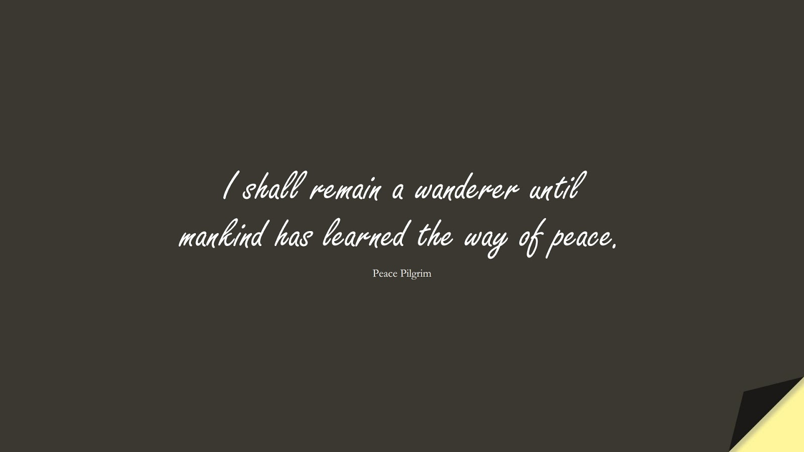 I shall remain a wanderer until mankind has learned the way of peace. (Peace Pilgrim);  #HumanityQuotes