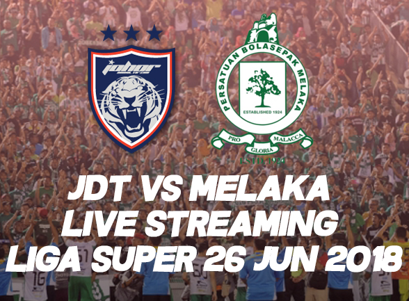 JDT vs MELAKA LIVE STREAMING LIGA SUPER 26 JUN 2018