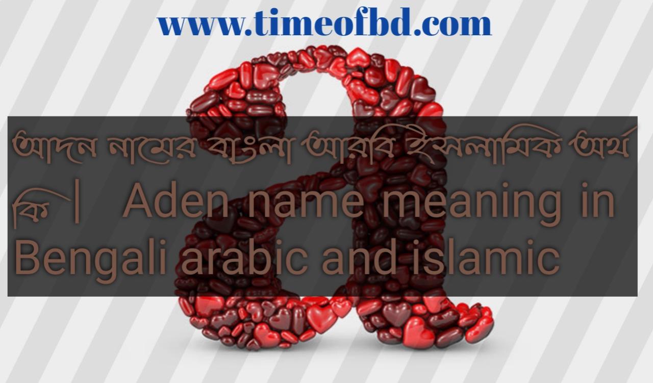 আদন নামের অর্থ কি, আদন নামের বাংলা অর্থ কি, আদন নামের ইসলামিক অর্থ কি, Aden name in Bengali, আদন কি ইসলামিক নাম,