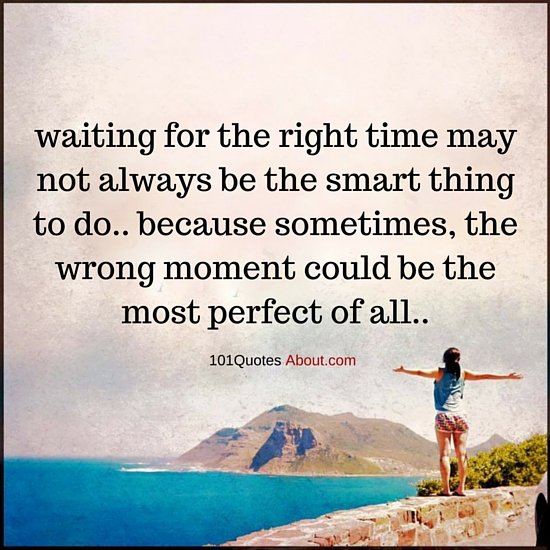 Waiting For The Right Time May Not Always Be The Smart Thing To Do