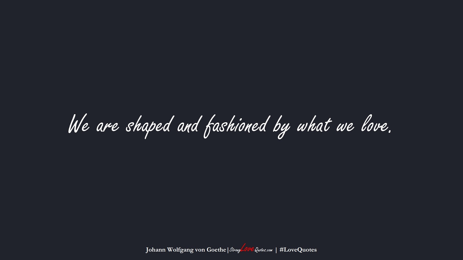We are shaped and fashioned by what we love. (Johann Wolfgang von Goethe);  #LoveQuotes