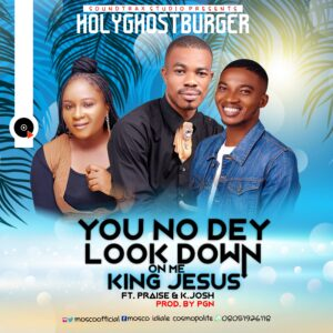 Audio: HolyGhostBurger - You No Dey Look Down On Me King Jesus Ft.  Praise And K. Josh