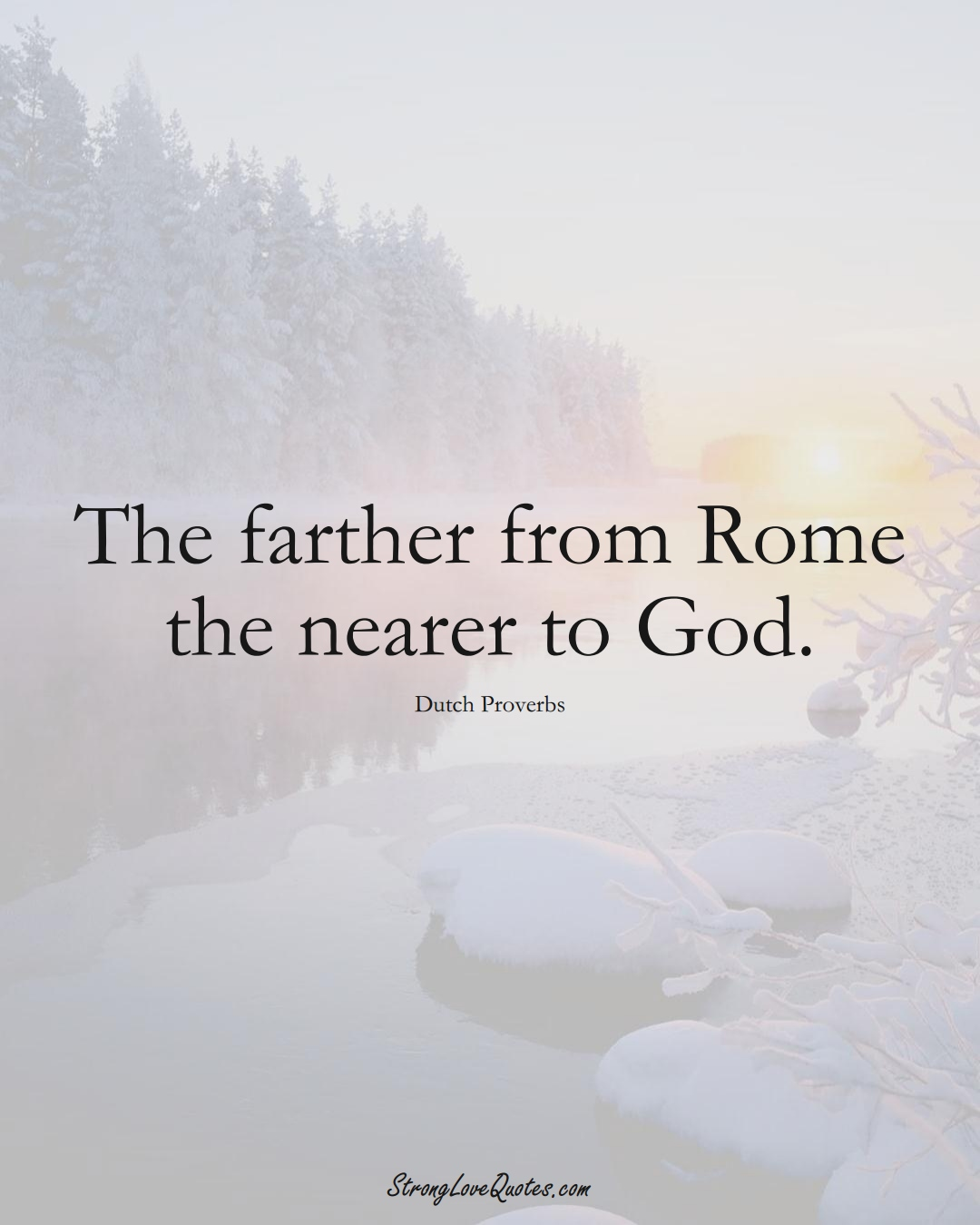 The farther from Rome the nearer to God. (Dutch Sayings);  #EuropeanSayings