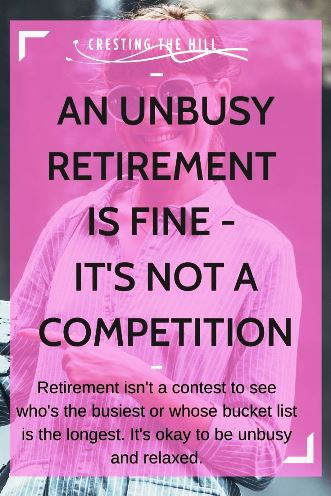 Retirement isn't a contest to see who's the busiest or whose bucket list is the longest. It's okay to be unbusy and relaxed.