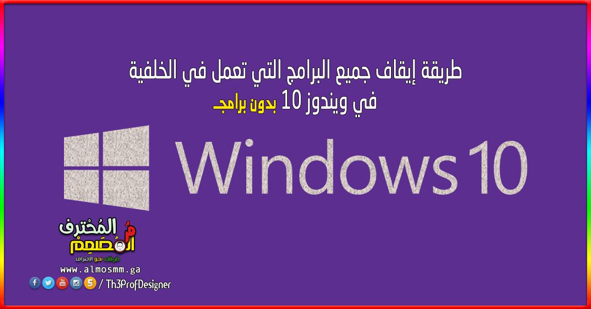 طريقة ايقاف جميع البرامج التي تعمل في الخلفية في ويندوز 10 بدون برامج