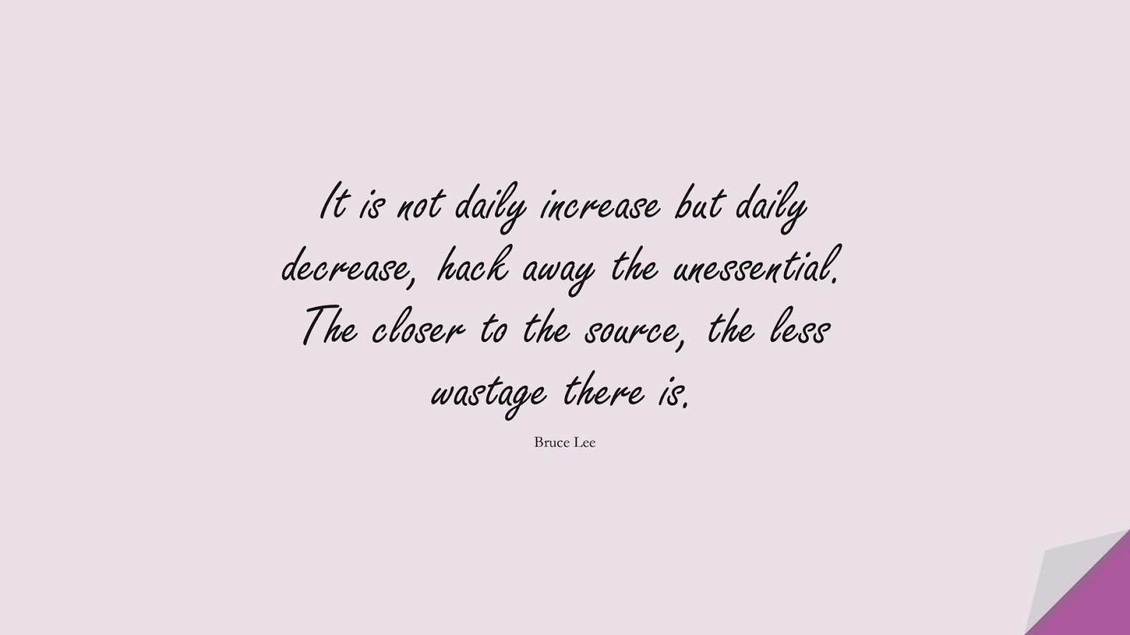 It is not daily increase but daily decrease, hack away the unessential. The closer to the source, the less wastage there is. (Bruce Lee);  #StoicQuotes