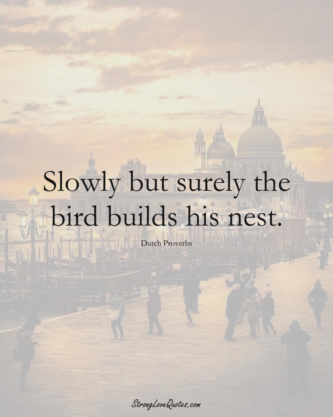 Slowly but surely the bird builds his nest. (Dutch Sayings);  #EuropeanSayings