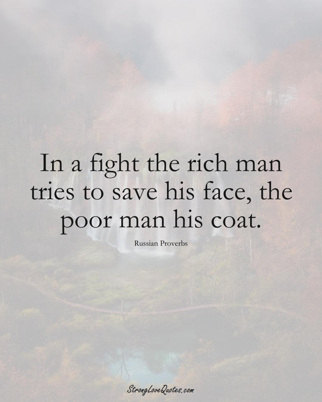 In a fight the rich man tries to save his face, the poor man his coat. (Russian Sayings);  #AsianSayings