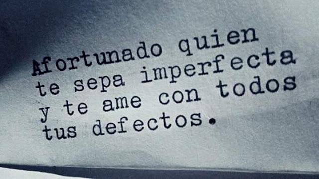Afortunado quien te sepa inperfecta y te quiera con todos tus defectos