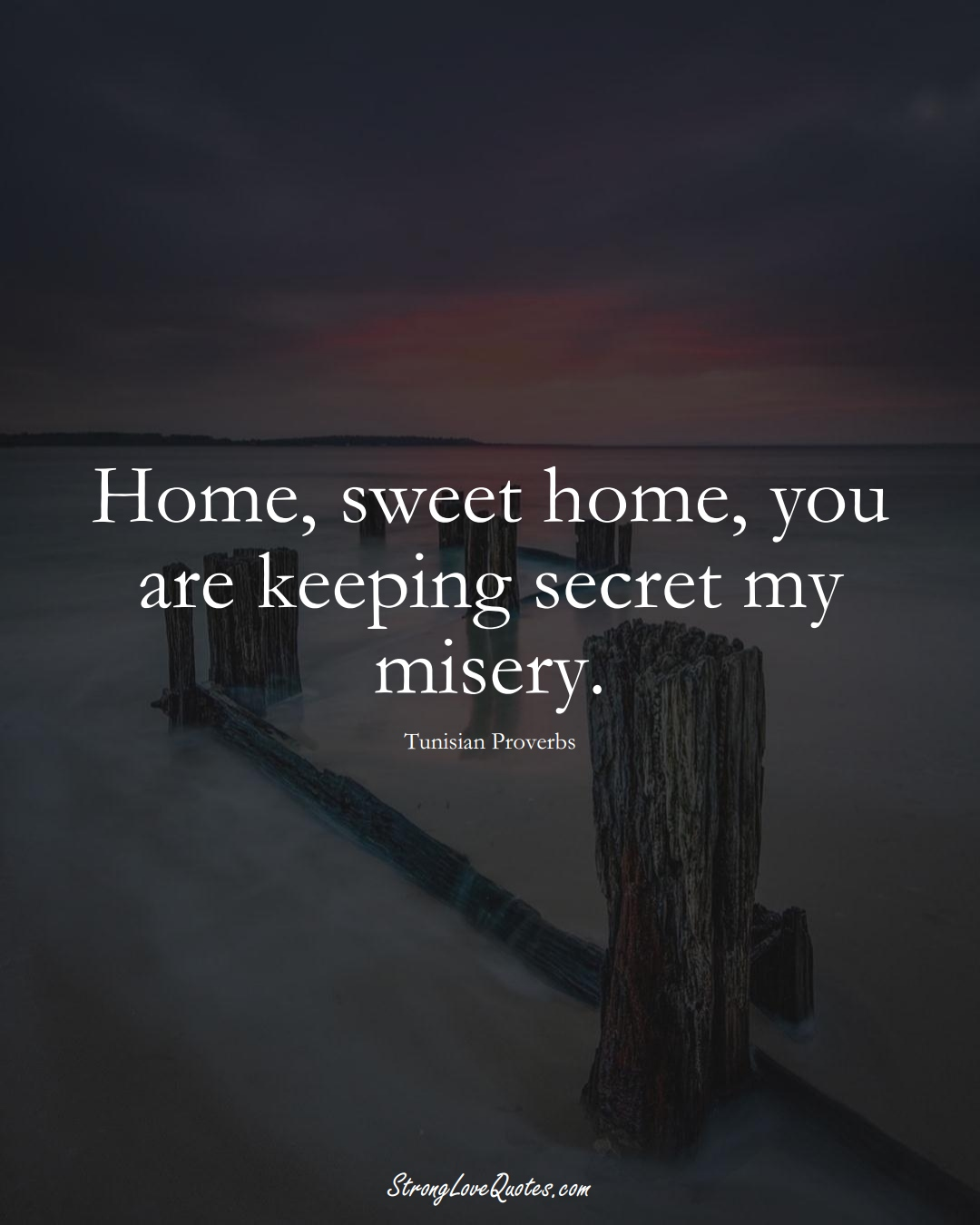 Home, sweet home, you are keeping secret my misery. (Tunisian Sayings);  #AfricanSayings