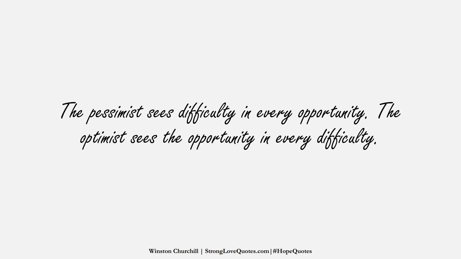 The pessimist sees difficulty in every opportunity. The optimist sees the opportunity in every difficulty. (Winston Churchill);  #HopeQuotes