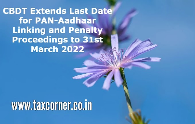CBDT Extends Last Date for PAN-Aadhaar Linking and Penalty Proceedings to 31st March 2022