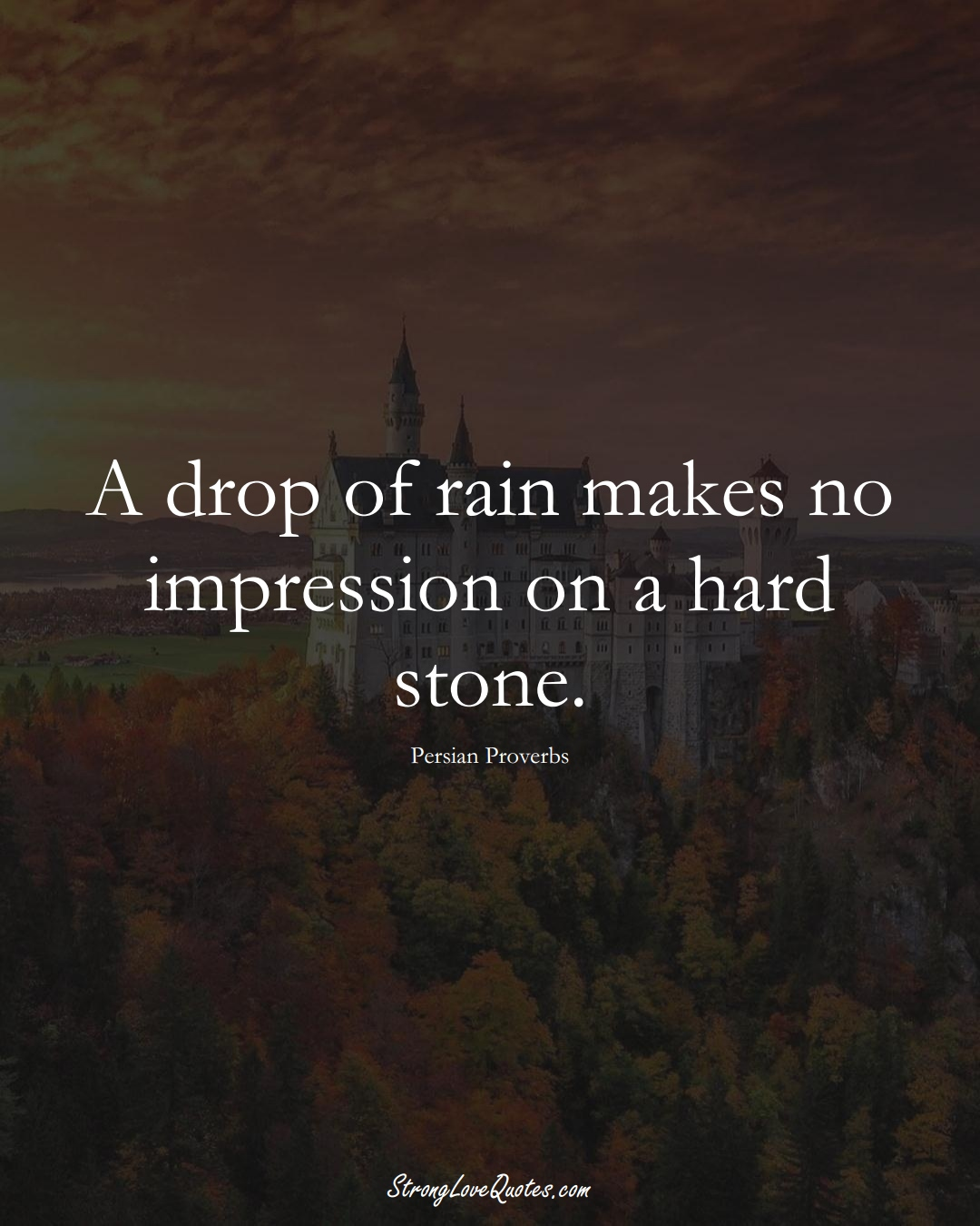 A drop of rain makes no impression on a hard stone. (Persian Sayings);  #aVarietyofCulturesSayings