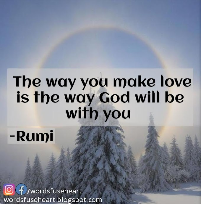 Making Love Quote By Rumi - Remember , The way you make love is the way God will be with you