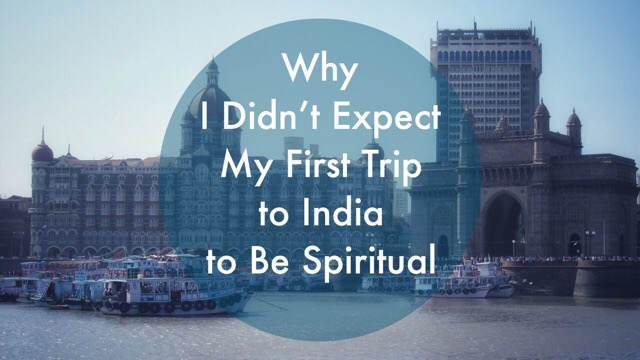 Why I Didn't Expect My First Trip to India to Be Spiritual