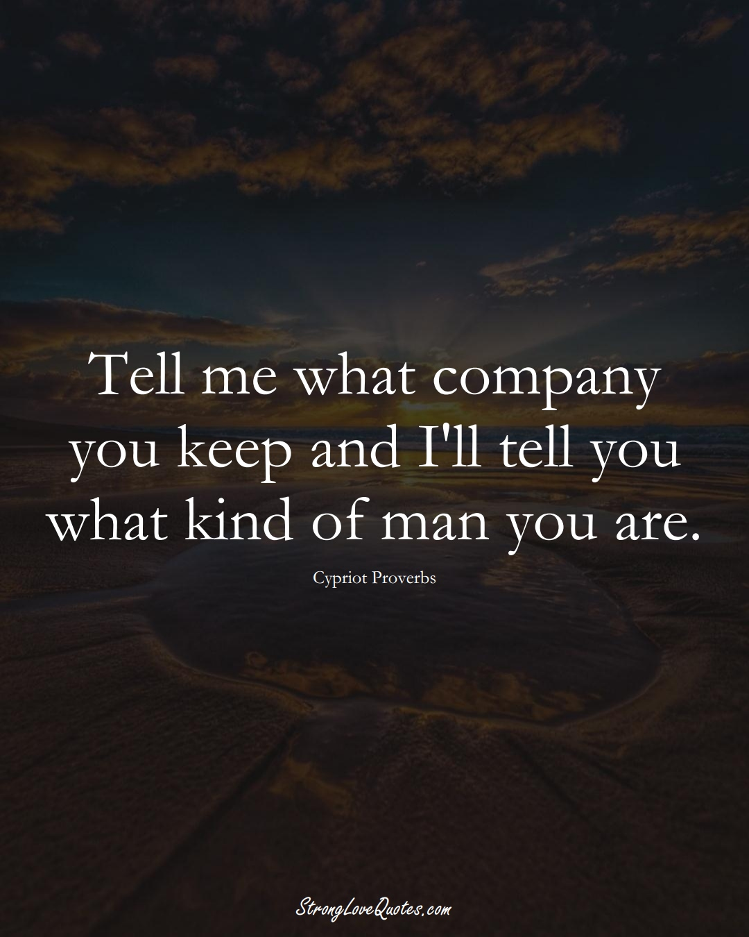 Tell me what company you keep and I'll tell you what kind of man you are. (Cypriot Sayings);  #MiddleEasternSayings
